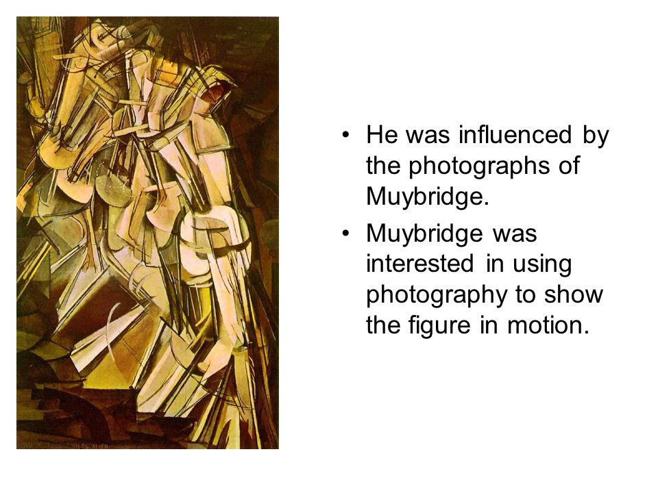 He was influenced by the photographs of Muybridge. Muybridge was interested in using photography to show the figure in motion.
