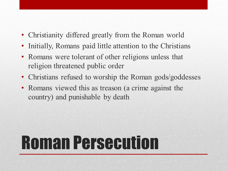 Roman Persecution Christianity differed greatly from the Roman world Initially, Romans paid little attention to the Christians Romans were tolerant of other religions unless that religion threatened public order Christians refused to worship the Roman gods/goddesses Romans viewed this as treason (a crime against the country) and punishable by death