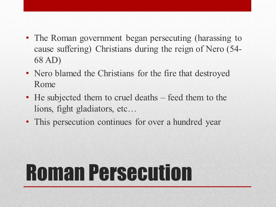Roman Persecution The Roman government began persecuting (harassing to cause suffering) Christians during the reign of Nero (54- 68 AD) Nero blamed the Christians for the fire that destroyed Rome He subjected them to cruel deaths – feed them to the lions, fight gladiators, etc… This persecution continues for over a hundred year