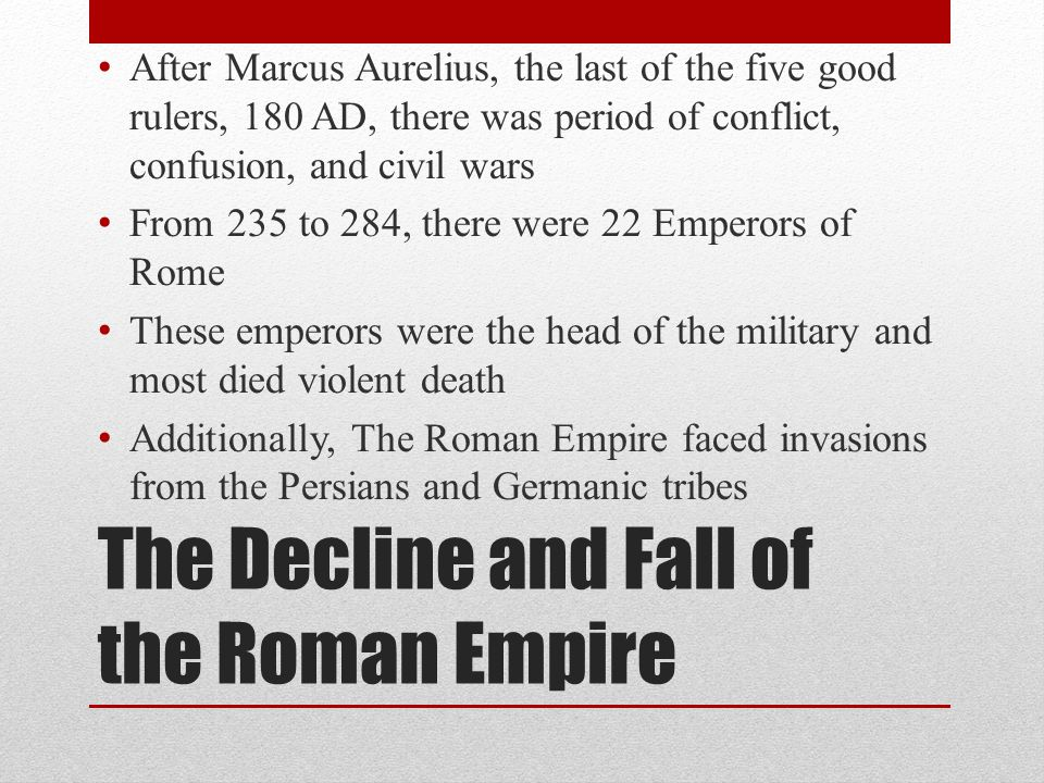 The Decline and Fall of the Roman Empire After Marcus Aurelius, the last of the five good rulers, 180 AD, there was period of conflict, confusion, and civil wars From 235 to 284, there were 22 Emperors of Rome These emperors were the head of the military and most died violent death Additionally, The Roman Empire faced invasions from the Persians and Germanic tribes