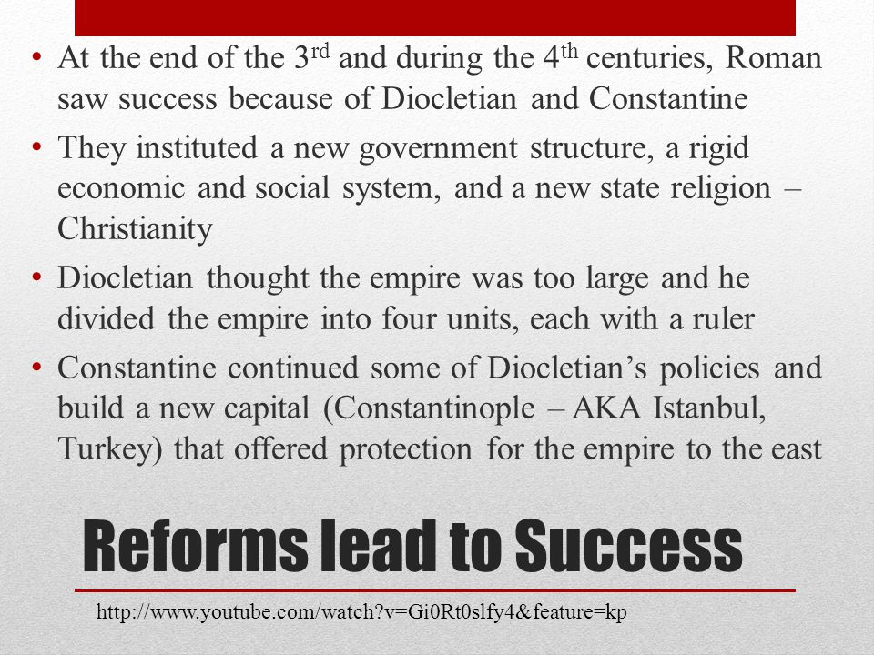 Reforms lead to Success At the end of the 3 rd and during the 4 th centuries, Roman saw success because of Diocletian and Constantine They instituted a new government structure, a rigid economic and social system, and a new state religion – Christianity Diocletian thought the empire was too large and he divided the empire into four units, each with a ruler Constantine continued some of Diocletian's policies and build a new capital (Constantinople – AKA Istanbul, Turkey) that offered protection for the empire to the east http://www.youtube.com/watch v=Gi0Rt0slfy4&feature=kp