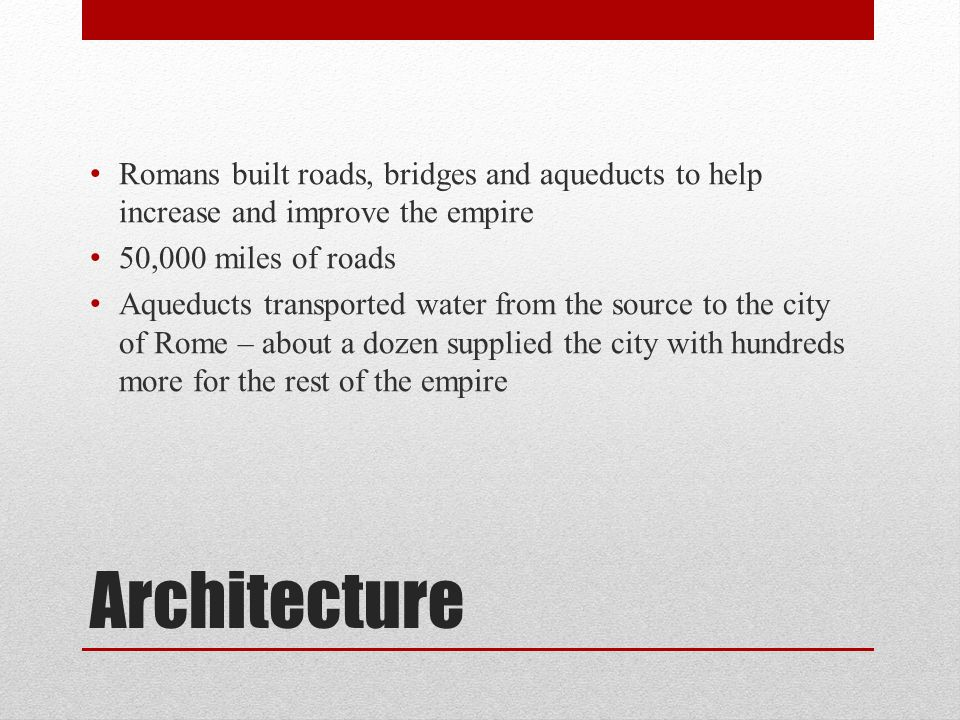 Architecture Romans built roads, bridges and aqueducts to help increase and improve the empire 50,000 miles of roads Aqueducts transported water from the source to the city of Rome – about a dozen supplied the city with hundreds more for the rest of the empire