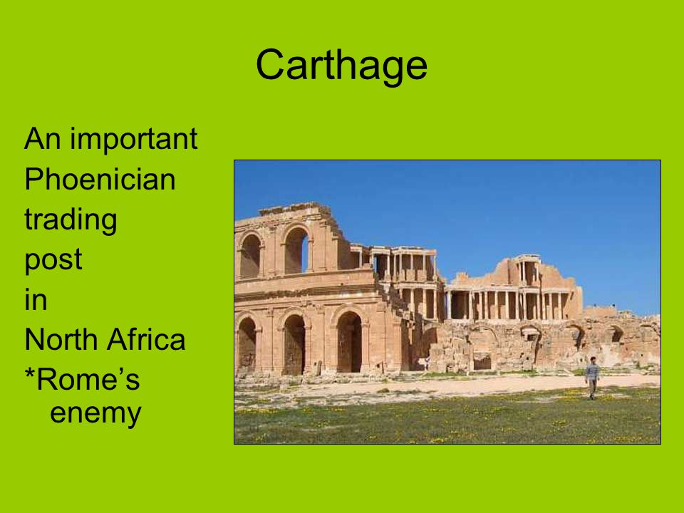 Carthage An important Phoenician trading post in North Africa *Rome's enemy