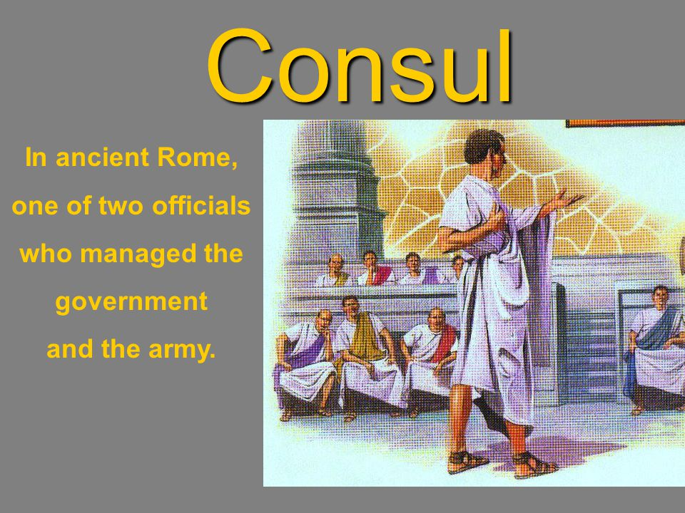 Consul In ancient Rome, one of two officials who managed the government and the army.