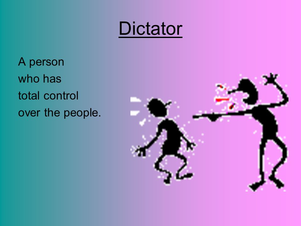 Dictator A person who has total control over the people.