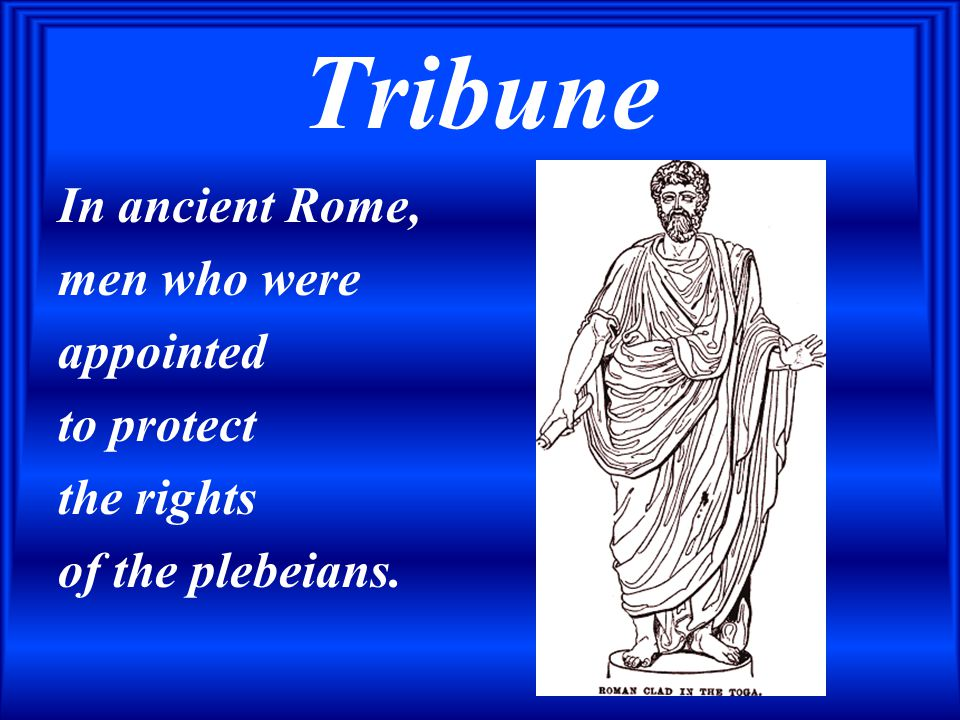 Tribune In ancient Rome, men who were appointed to protect the rights of the plebeians.