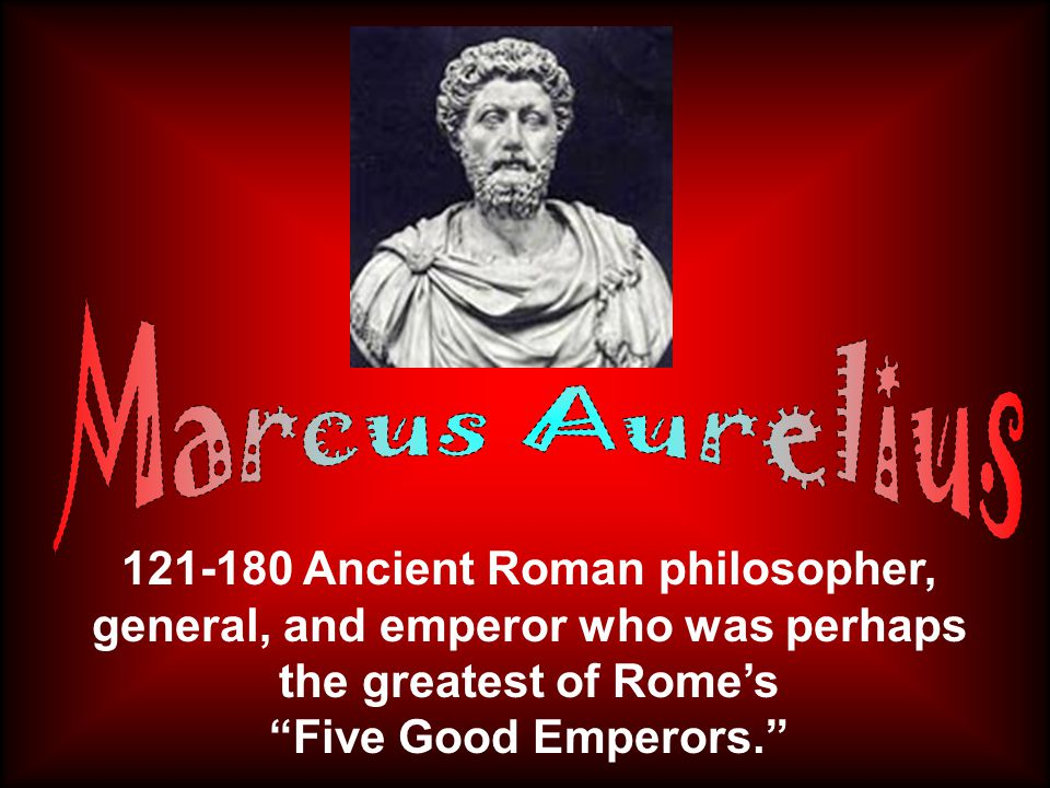 121-180 Ancient Roman philosopher, general, and emperor who was perhaps the greatest of Rome's Five Good Emperors.
