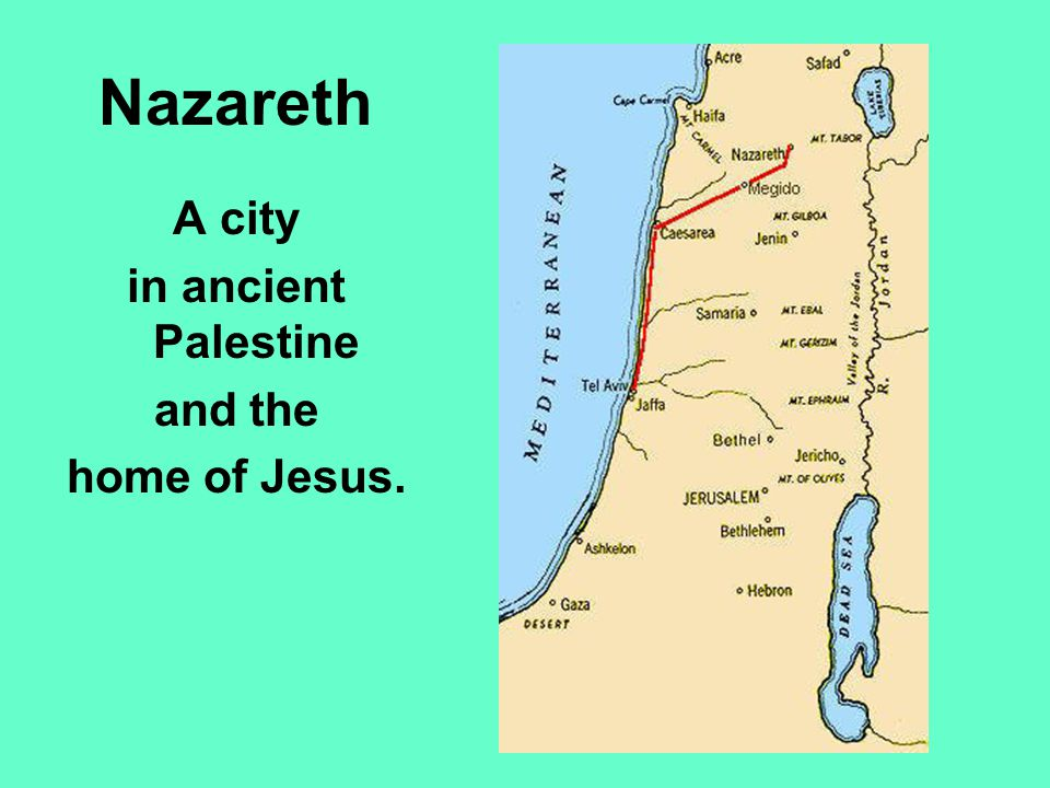 Nazareth A city in ancient Palestine and the home of Jesus.