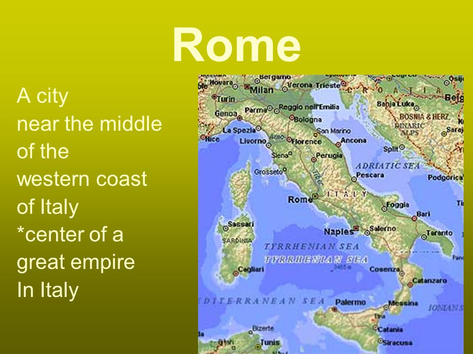 Rome A city near the middle of the western coast of Italy *center of a great empire In Italy