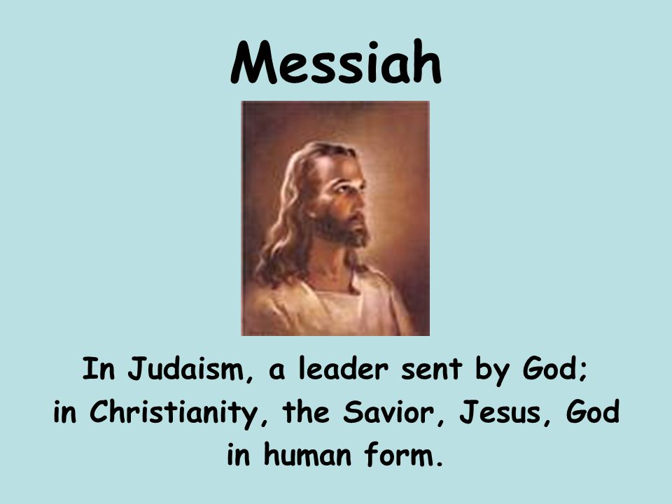 Messiah In Judaism, a leader sent by God; in Christianity, the Savior, Jesus, God in human form.