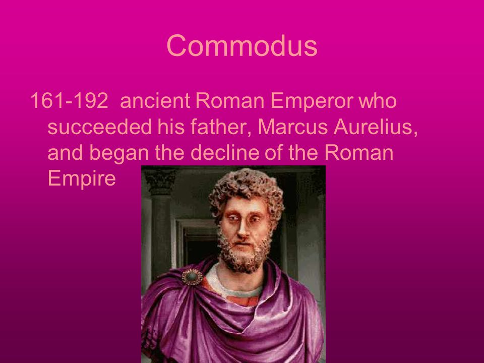 Commodus 161-192 ancient Roman Emperor who succeeded his father, Marcus Aurelius, and began the decline of the Roman Empire
