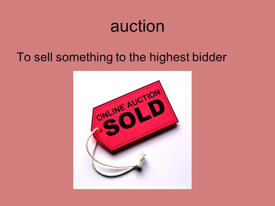 auction To sell something to the highest bidder