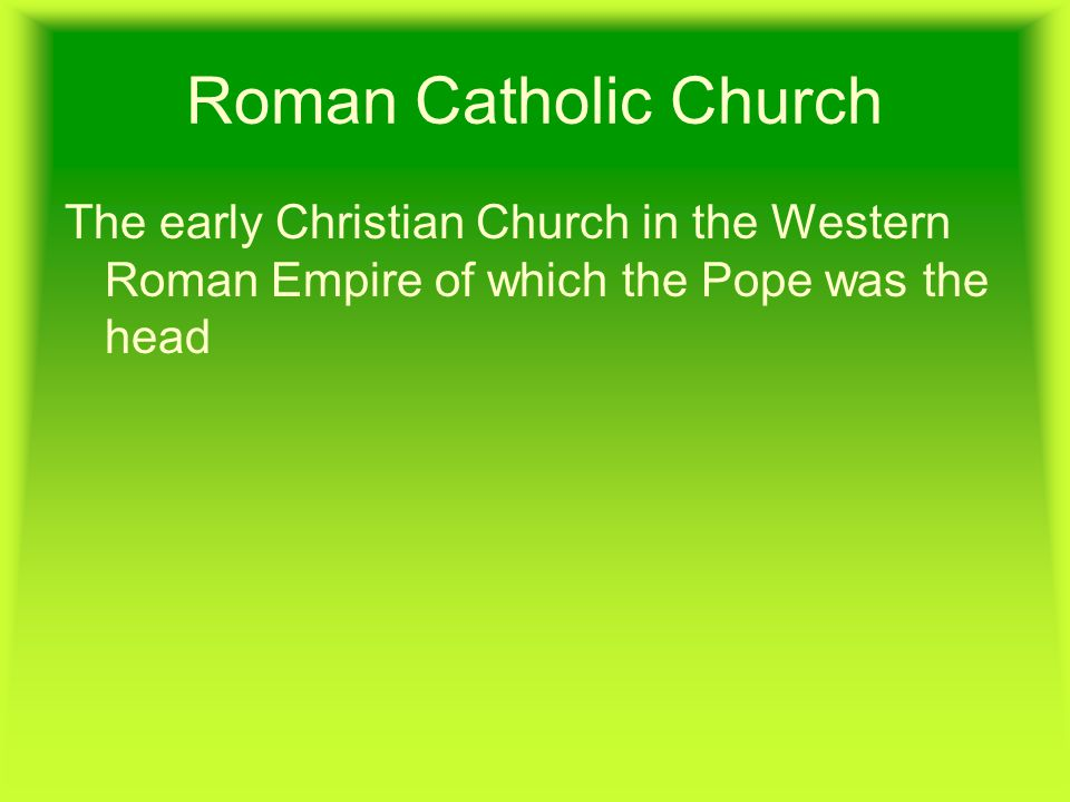 Roman Catholic Church The early Christian Church in the Western Roman Empire of which the Pope was the head