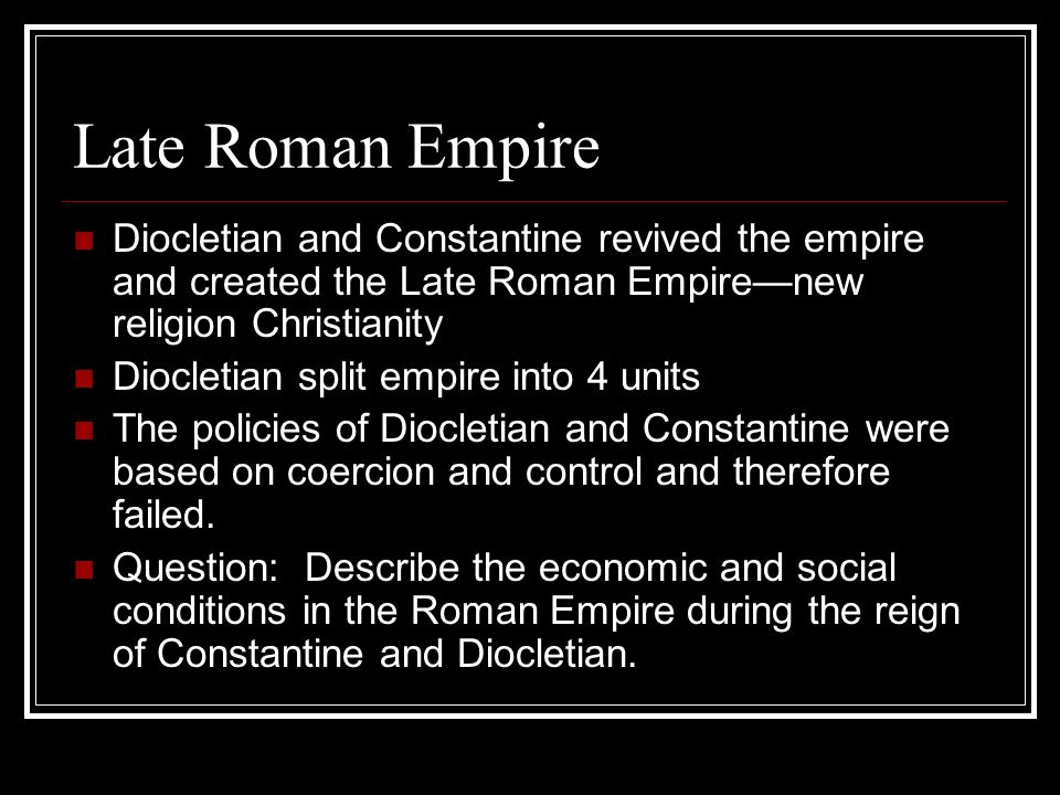 Late Roman Empire Diocletian and Constantine revived the empire and created the Late Roman Empire—new religion Christianity Diocletian split empire into 4 units The policies of Diocletian and Constantine were based on coercion and control and therefore failed.