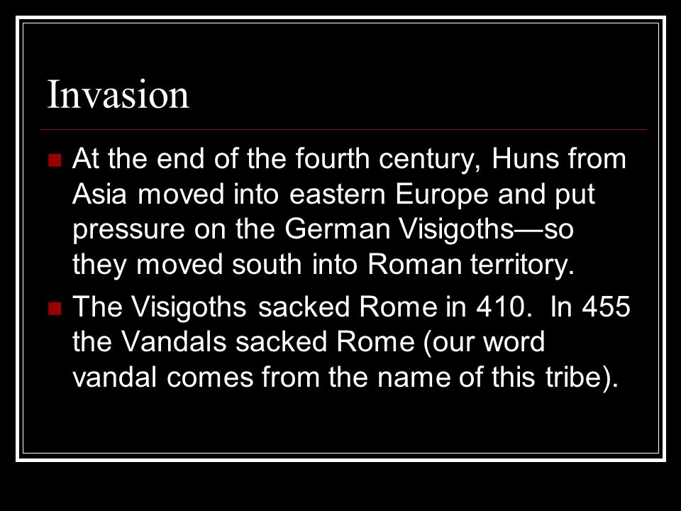 Invasion At the end of the fourth century, Huns from Asia moved into eastern Europe and put pressure on the German Visigoths—so they moved south into Roman territory.