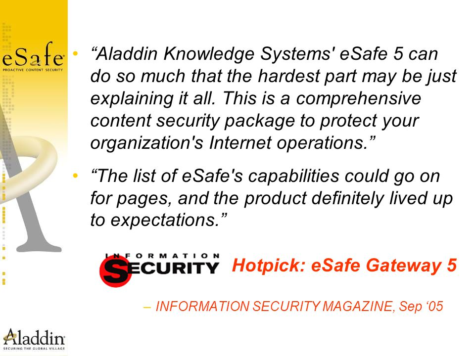 """Aladdin Knowledge Systems' eSafe 5 can do so much that the hardest part may be just explaining it all. This is a comprehensive content security packa"