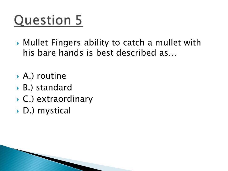 Mullet Fingers ability to catch a mullet with his bare hands is best described as…  A.) routine  B.) standard  C.) extraordinary  D.) mystical