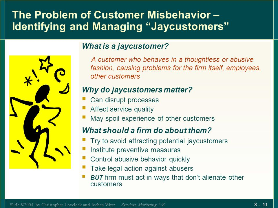 Slide ©2004 by Christopher Lovelock and Jochen Wirtz Services Marketing 5/E 8 - 11 The Problem of Customer Misbehavior – Identifying and Managing Jaycustomers What is a jaycustomer.