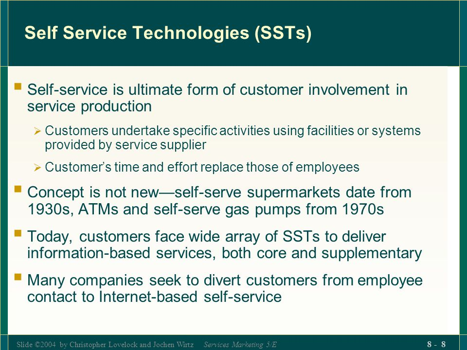 Slide ©2004 by Christopher Lovelock and Jochen Wirtz Services Marketing 5/E 8 - 8 Self Service Technologies (SSTs)  Self-service is ultimate form of customer involvement in service production  Customers undertake specific activities using facilities or systems provided by service supplier  Customer's time and effort replace those of employees  Concept is not new—self-serve supermarkets date from 1930s, ATMs and self-serve gas pumps from 1970s  Today, customers face wide array of SSTs to deliver information-based services, both core and supplementary  Many companies seek to divert customers from employee contact to Internet-based self-service