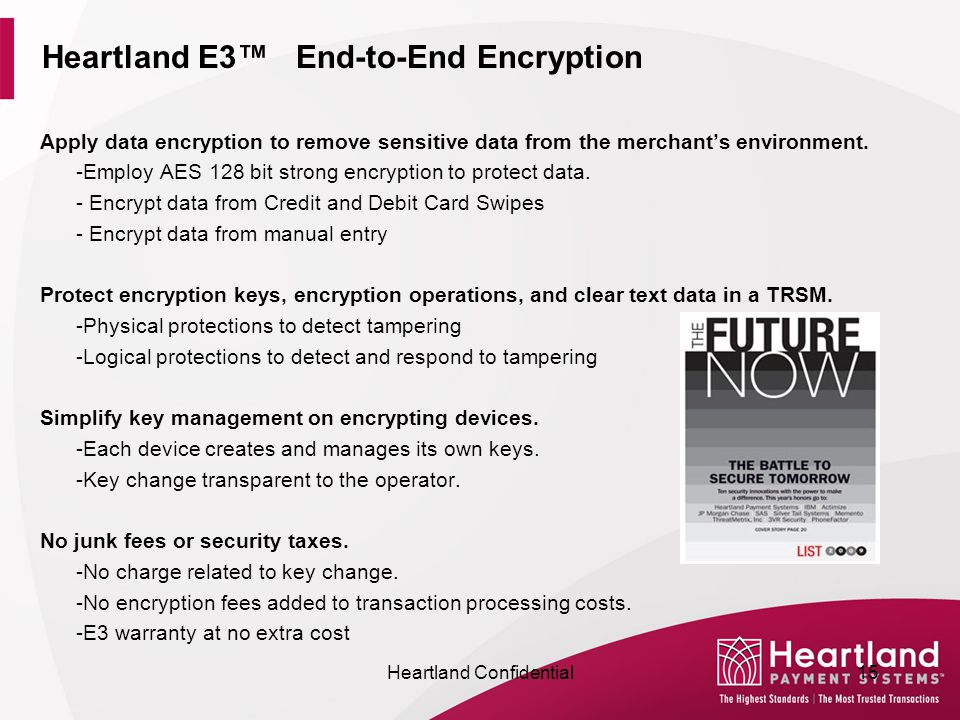 Heartland E3™ End-to-End Encryption Apply data encryption to remove sensitive data from the merchant's environment. -Employ AES 128 bit strong encrypt