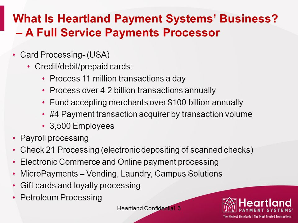 Card Processing- (USA) Credit/debit/prepaid cards: Process 11 million transactions a day Process over 4.2 billion transactions annually Fund accepting merchants over $100 billion annually #4 Payment transaction acquirer by transaction volume 3,500 Employees Payroll processing Check 21 Processing (electronic depositing of scanned checks) Electronic Commerce and Online payment processing MicroPayments – Vending, Laundry, Campus Solutions Gift cards and loyalty processing Petroleum Processing What Is Heartland Payment Systems' Business.