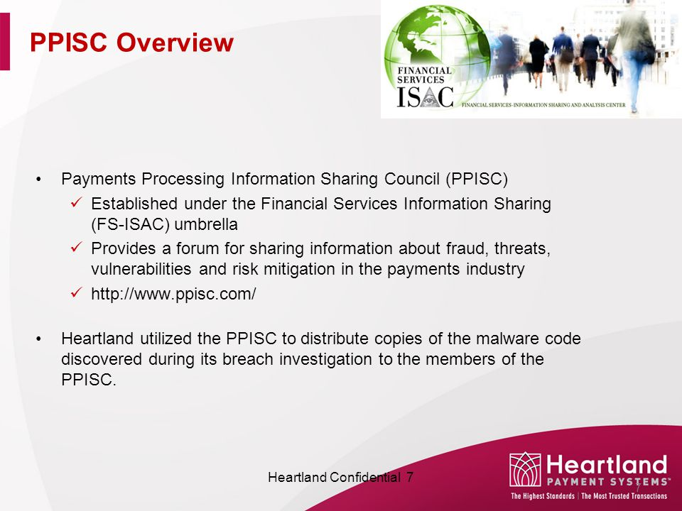 Payments Processing Information Sharing Council (PPISC) Established under the Financial Services Information Sharing (FS-ISAC) umbrella Provides a forum for sharing information about fraud, threats, vulnerabilities and risk mitigation in the payments industry http://www.ppisc.com/ Heartland utilized the PPISC to distribute copies of the malware code discovered during its breach investigation to the members of the PPISC.