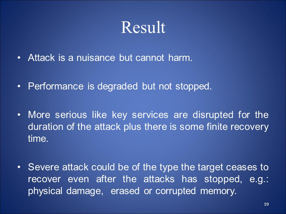 Result Attack is a nuisance but cannot harm. Performance is degraded but not stopped.