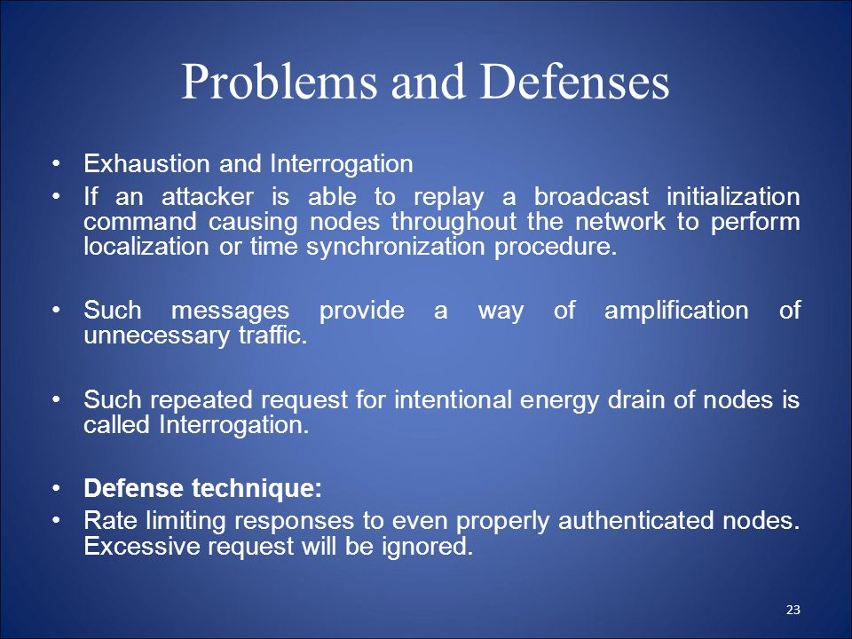 Problems and Defenses Exhaustion and Interrogation If an attacker is able to replay a broadcast initialization command causing nodes throughout the network to perform localization or time synchronization procedure.