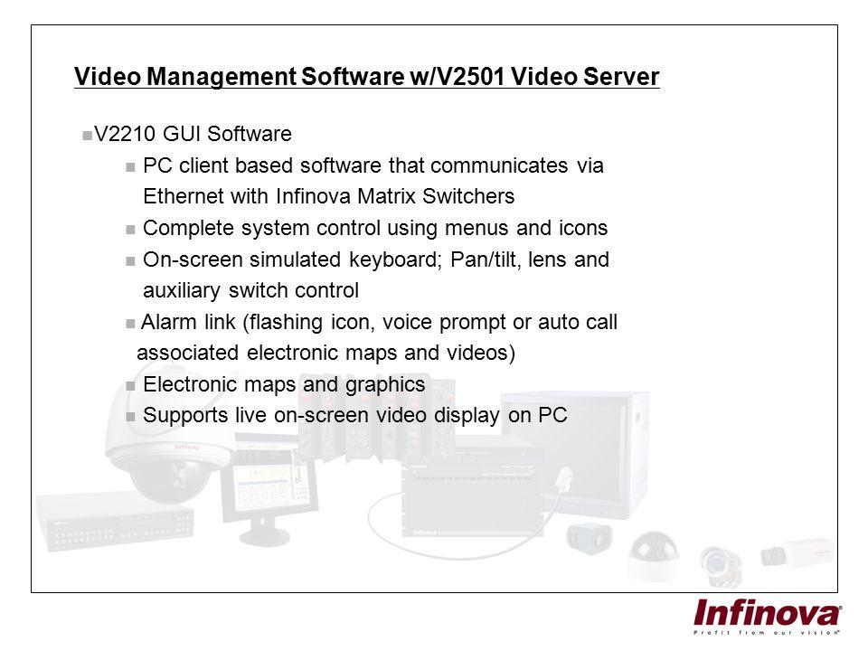 Video Management Software w/V2501 Video Server V2210 GUI Software PC client based software that communicates via Ethernet with Infinova Matrix Switche