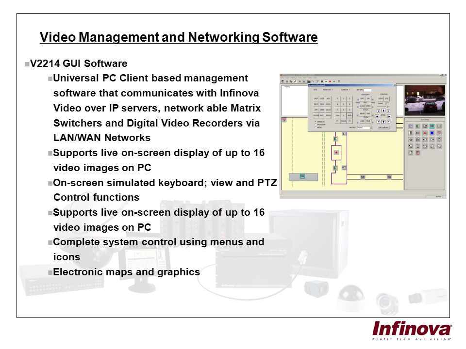 Video Management and Networking Software V2214 GUI Software Universal PC Client based management software that communicates with Infinova Video over I