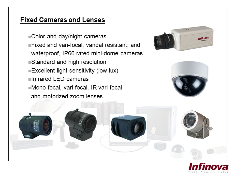 Fixed Cameras and Lenses Color and day/night cameras Fixed and vari-focal, vandal resistant, and waterproof, IP66 rated mini-dome cameras Standard and