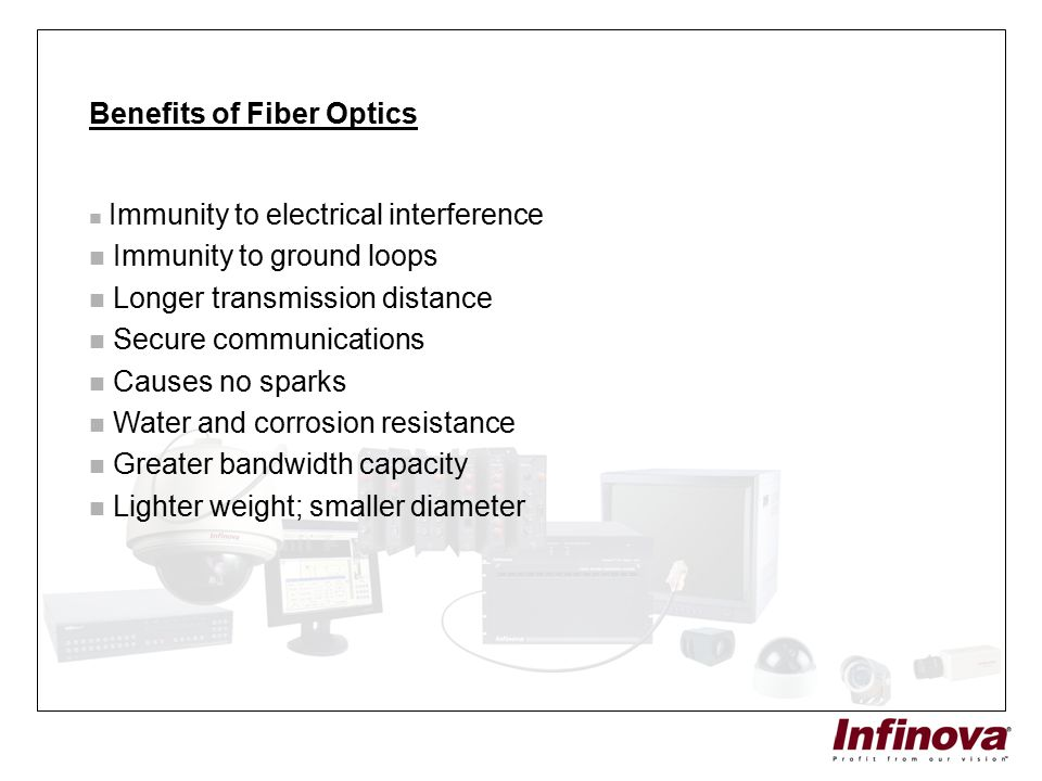 Benefits of Fiber Optics Immunity to electrical interference Immunity to ground loops Longer transmission distance Secure communications Causes no spa