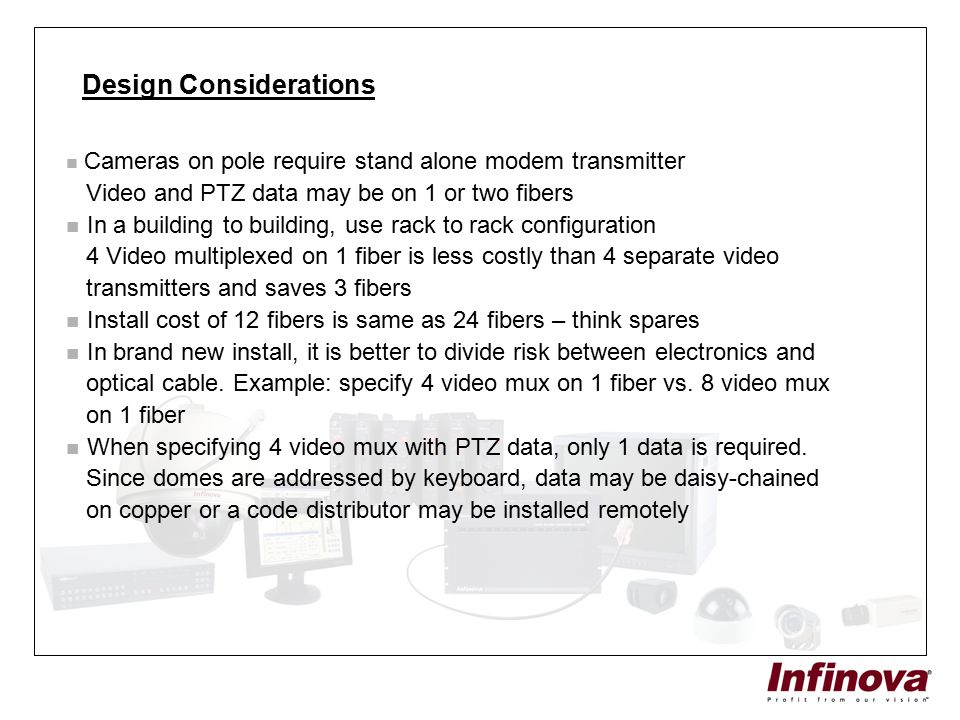 Design Considerations Cameras on pole require stand alone modem transmitter Video and PTZ data may be on 1 or two fibers In a building to building, us