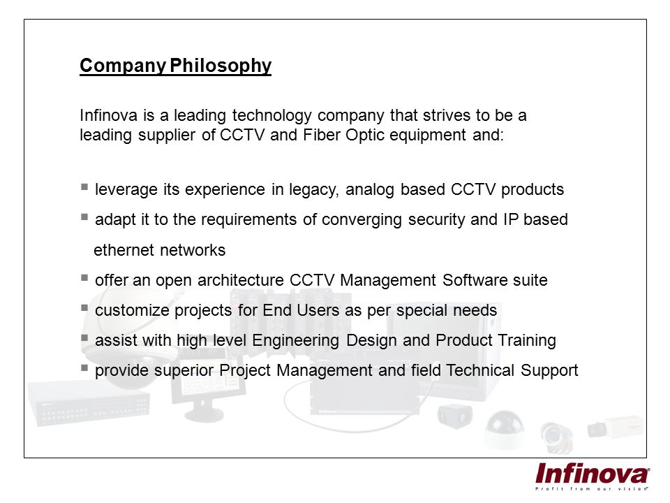 Company Philosophy Infinova is a leading technology company that strives to be a leading supplier of CCTV and Fiber Optic equipment and:  leverage it
