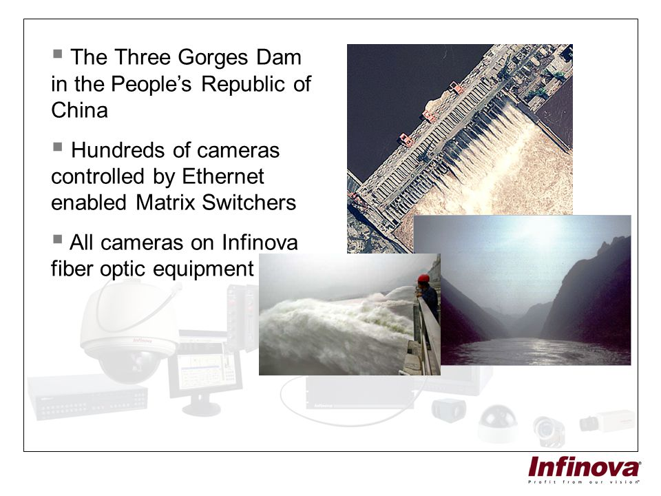  The Three Gorges Dam in the People's Republic of China  Hundreds of cameras controlled by Ethernet enabled Matrix Switchers  All cameras on Infino