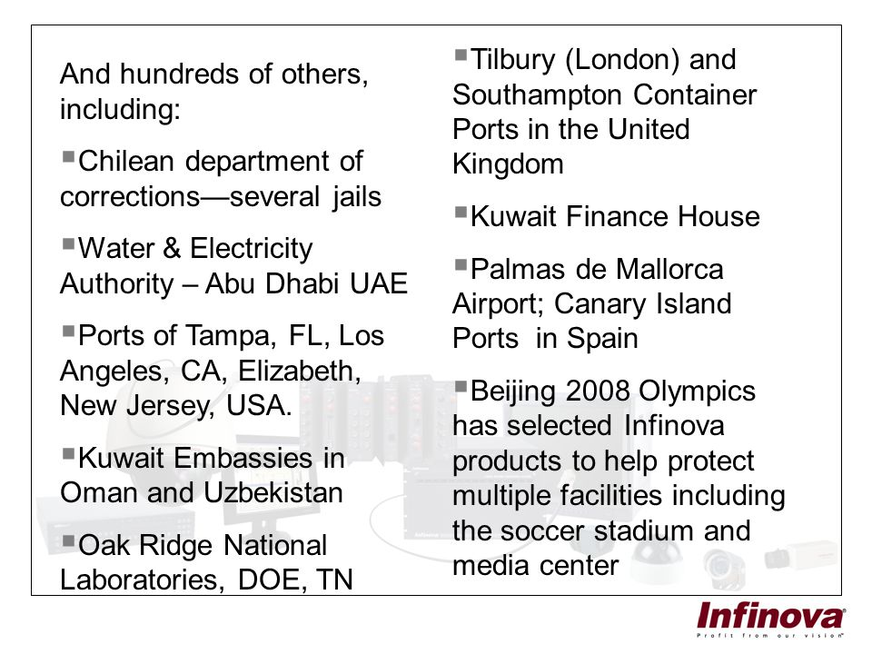 And hundreds of others, including:  Chilean department of corrections—several jails  Water & Electricity Authority – Abu Dhabi UAE  Ports of Tampa,