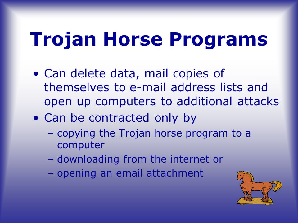 Trojan Horse Programs Can delete data, mail copies of themselves to e-mail address lists and open up computers to additional attacks Can be contracted only by –copying the Trojan horse program to a computer –downloading from the internet or –opening an email attachment