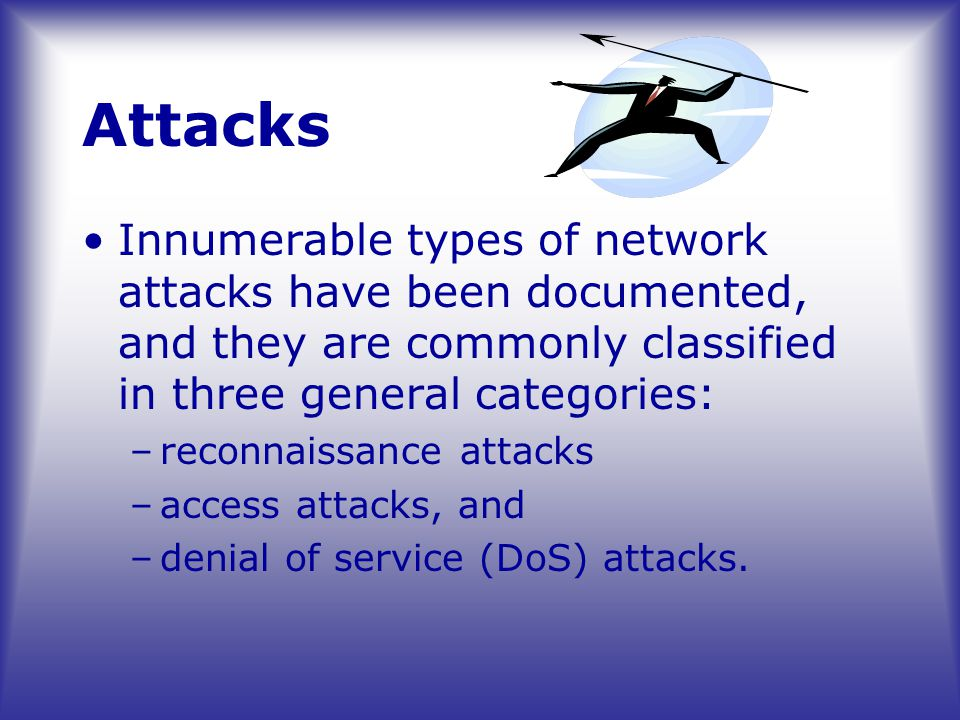Attacks Innumerable types of network attacks have been documented, and they are commonly classified in three general categories: –reconnaissance attacks –access attacks, and –denial of service (DoS) attacks.