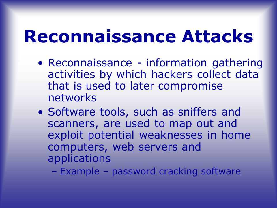 Reconnaissance Attacks Reconnaissance - information gathering activities by which hackers collect data that is used to later compromise networks Software tools, such as sniffers and scanners, are used to map out and exploit potential weaknesses in home computers, web servers and applications –Example – password cracking software