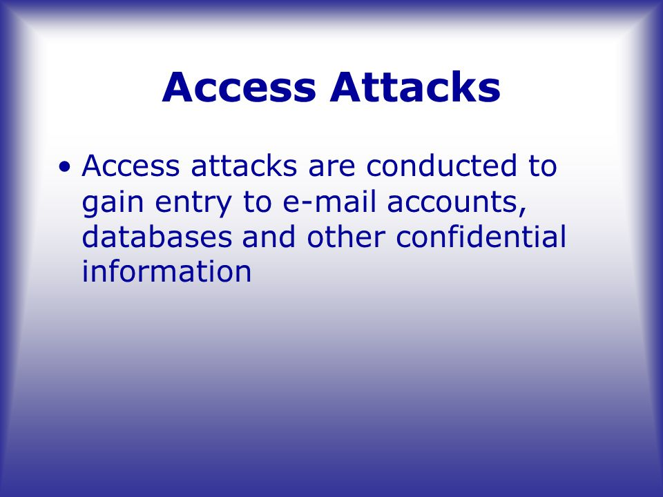 Access Attacks Access attacks are conducted to gain entry to e-mail accounts, databases and other confidential information
