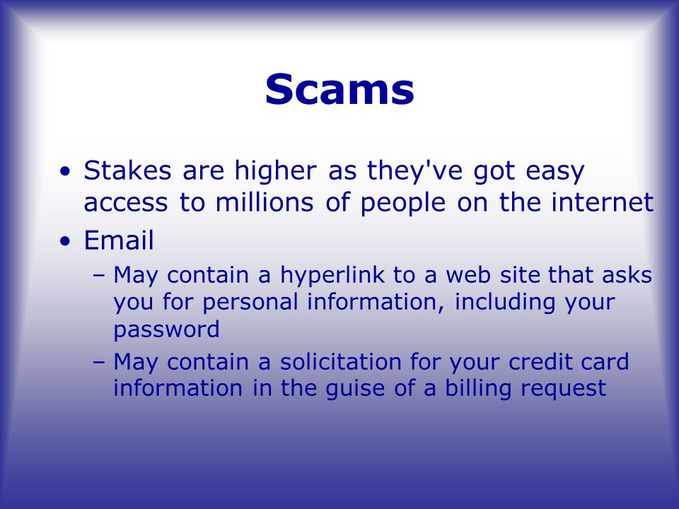 Scams Stakes are higher as they ve got easy access to millions of people on the internet Email –May contain a hyperlink to a web site that asks you for personal information, including your password –May contain a solicitation for your credit card information in the guise of a billing request