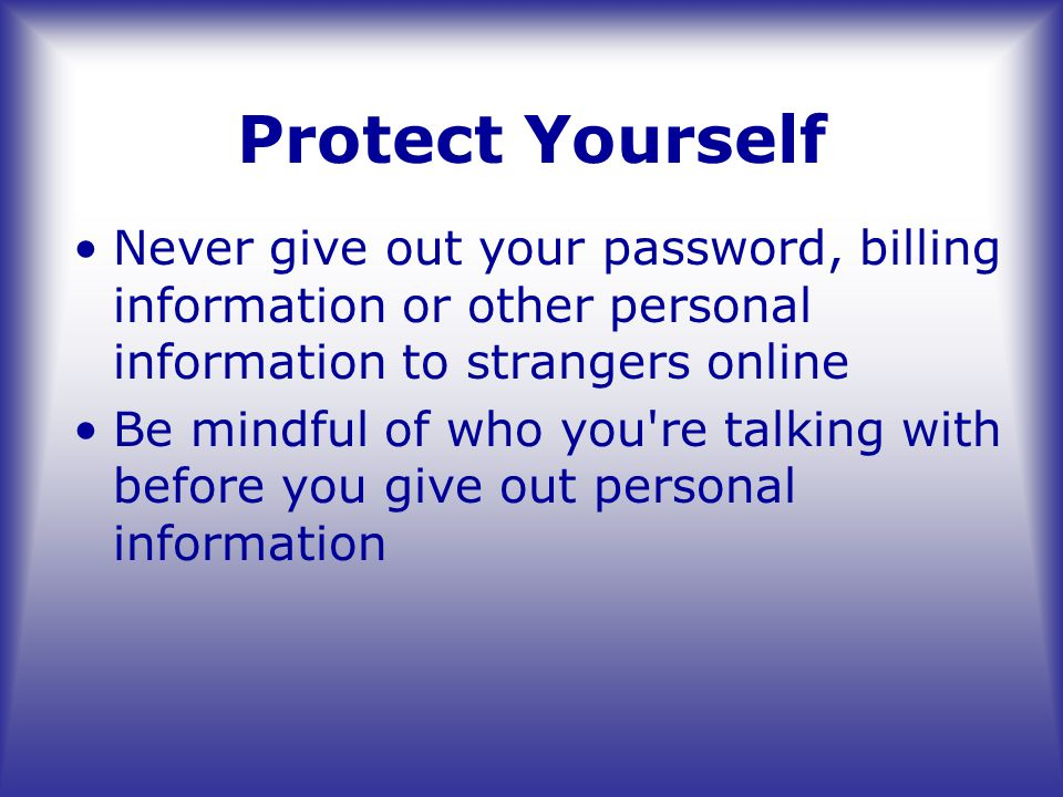 Protect Yourself Never give out your password, billing information or other personal information to strangers online Be mindful of who you re talking with before you give out personal information
