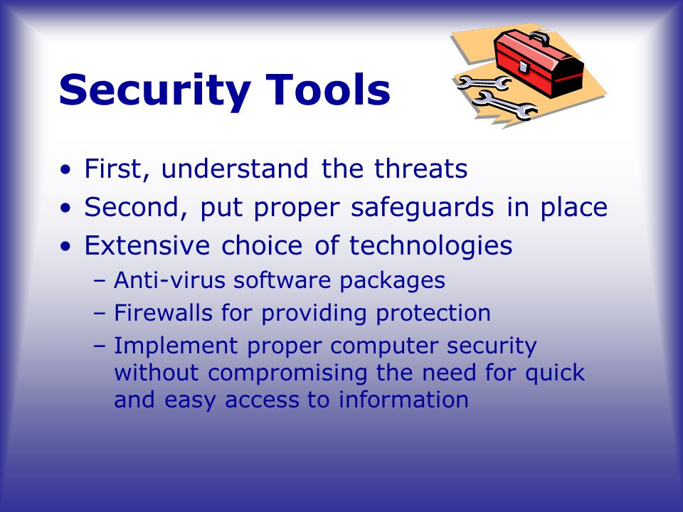 Security Tools First, understand the threats Second, put proper safeguards in place Extensive choice of technologies –Anti-virus software packages –Firewalls for providing protection –Implement proper computer security without compromising the need for quick and easy access to information
