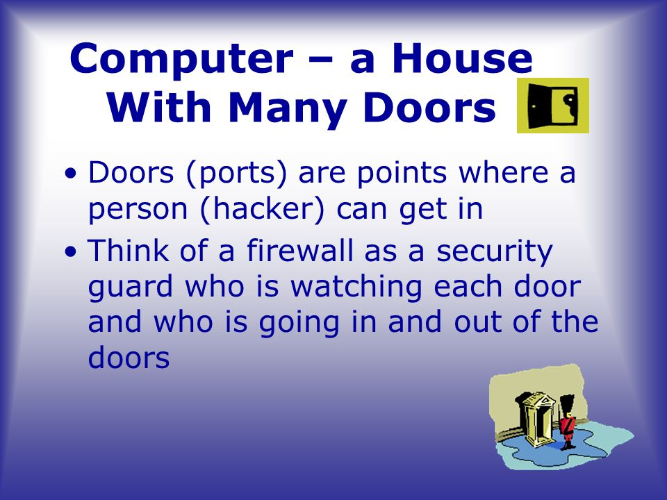 Doors (ports) are points where a person (hacker) can get in Think of a firewall as a security guard who is watching each door and who is going in and out of the doors Computer – a House With Many Doors