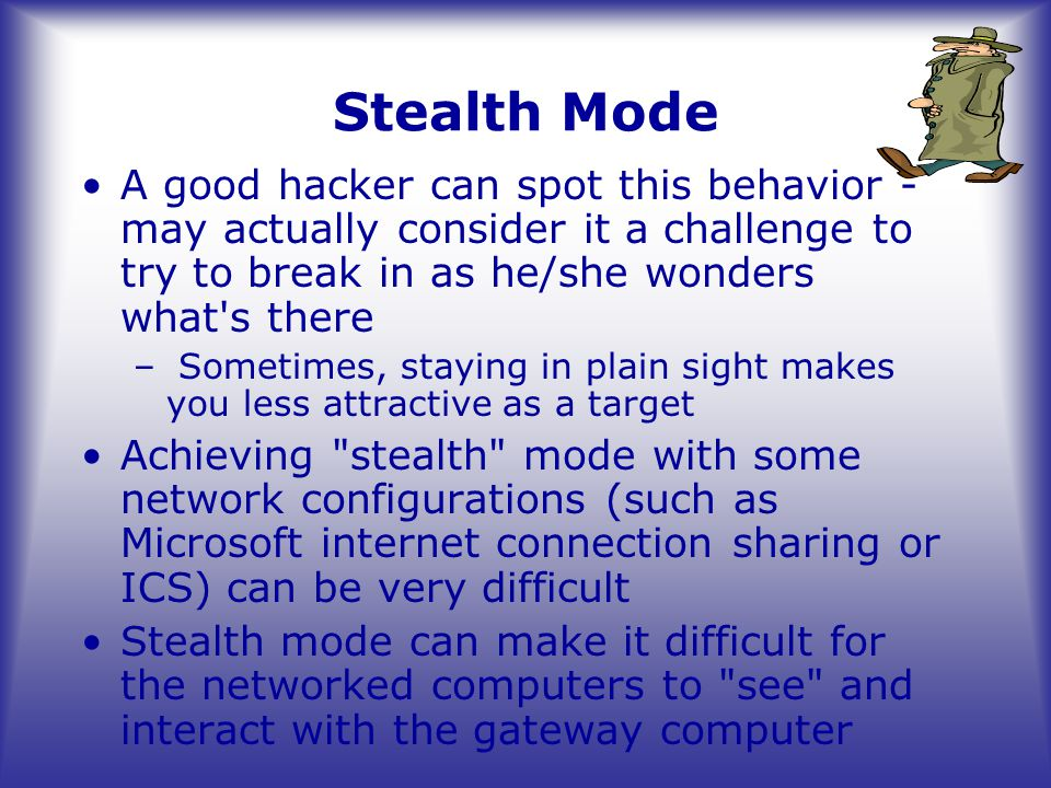 Stealth Mode A good hacker can spot this behavior - may actually consider it a challenge to try to break in as he/she wonders what s there – Sometimes, staying in plain sight makes you less attractive as a target Achieving stealth mode with some network configurations (such as Microsoft internet connection sharing or ICS) can be very difficult Stealth mode can make it difficult for the networked computers to see and interact with the gateway computer