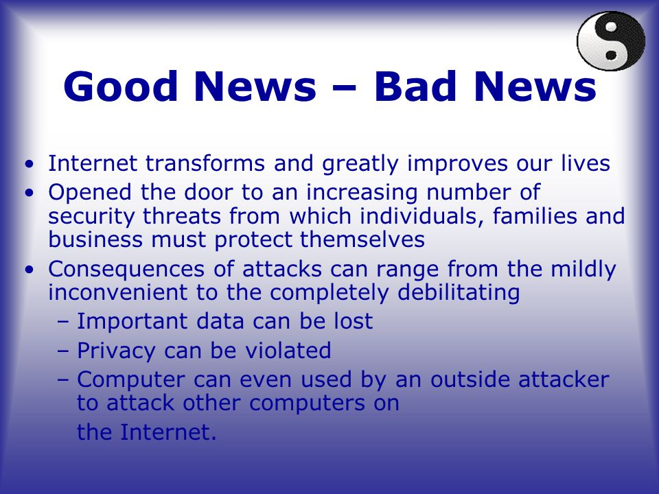 Good News – Bad News Internet transforms and greatly improves our lives Opened the door to an increasing number of security threats from which individuals, families and business must protect themselves Consequences of attacks can range from the mildly inconvenient to the completely debilitating –Important data can be lost –Privacy can be violated –Computer can even used by an outside attacker to attack other computers on the Internet.