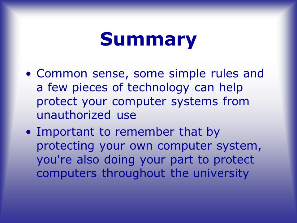 Summary Common sense, some simple rules and a few pieces of technology can help protect your computer systems from unauthorized use Important to remember that by protecting your own computer system, you re also doing your part to protect computers throughout the university