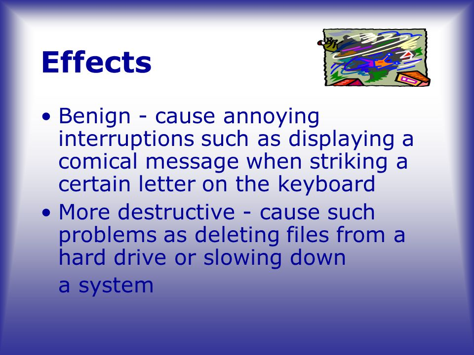 Effects Benign - cause annoying interruptions such as displaying a comical message when striking a certain letter on the keyboard More destructive - cause such problems as deleting files from a hard drive or slowing down a system