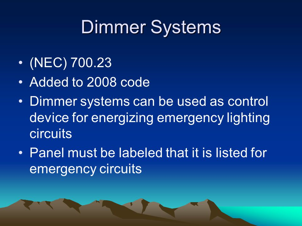 Dimmer Systems (NEC) 700.23 Added to 2008 code Dimmer systems can be used as control device for energizing emergency lighting circuits Panel must be labeled that it is listed for emergency circuits