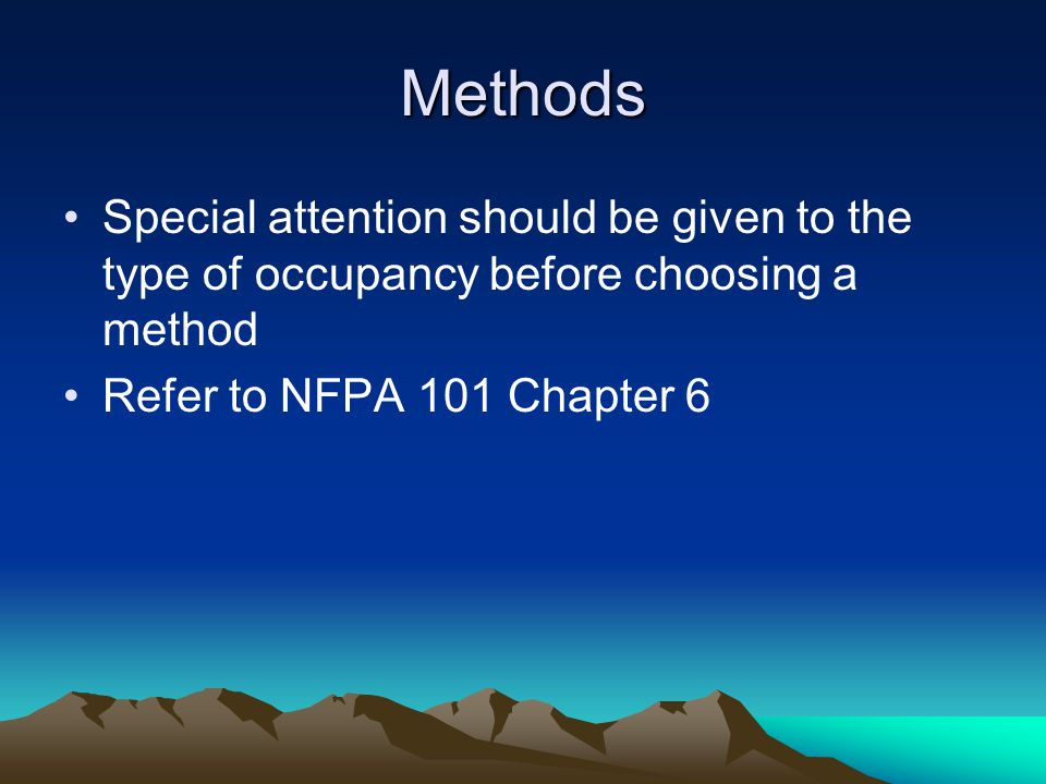 Methods Special attention should be given to the type of occupancy before choosing a method Refer to NFPA 101 Chapter 6